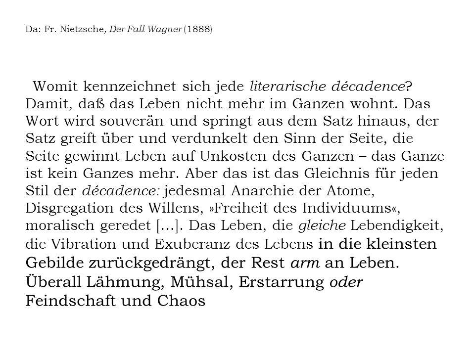 Da: Fr. Nietzsche, Der Fall Wagner (1888) Womit kennzeichnet sich jede literarische décadence ? Damit, daß das Leben nicht mehr im Ganzen wohnt. Das W