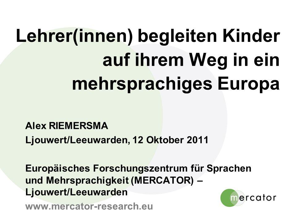 Lehrer(innen) begleiten Kinder auf ihrem Weg in ein mehrsprachiges Europa Alex RIEMERSMA Ljouwert/Leeuwarden, 12 Oktober 2011 Europäisches Forschungszentrum für Sprachen und Mehrsprachigkeit (MERCATOR) – Ljouwert/Leeuwarden www.mercator-research.eu