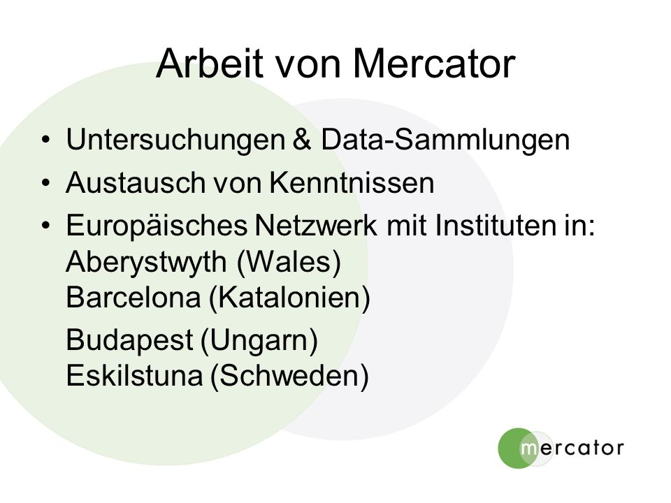 Arbeit von Mercator Untersuchungen & Data-Sammlungen Austausch von Kenntnissen Europäisches Netzwerk mit Instituten in: Aberystwyth (Wales) Barcelona (Katalonien) Budapest (Ungarn) Eskilstuna (Schweden)