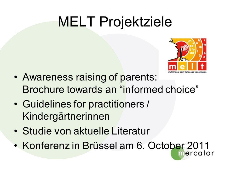 MELT Projektziele Awareness raising of parents: Brochure towards an informed choice Guidelines for practitioners / Kindergärtnerinnen Studie von aktuelle Literatur Konferenz in Brüssel am 6.