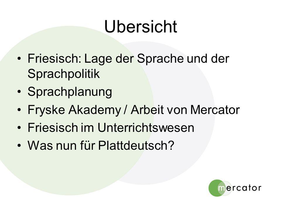 Ubersicht Friesisch: Lage der Sprache und der Sprachpolitik Sprachplanung Fryske Akademy / Arbeit von Mercator Friesisch im Unterrichtswesen Was nun für Plattdeutsch?