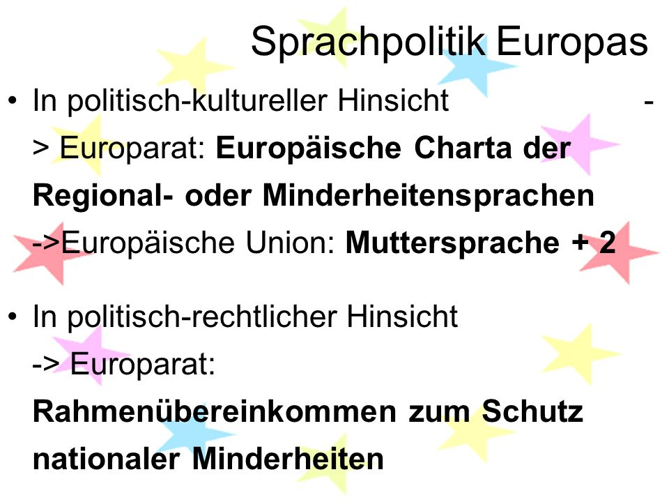Sprachpolitik Europas In politisch-kultureller Hinsicht - > Europarat: Europäische Charta der Regional- oder Minderheitensprachen ->Europäische Union: Muttersprache + 2 In politisch-rechtlicher Hinsicht -> Europarat: Rahmenübereinkommen zum Schutz nationaler Minderheiten