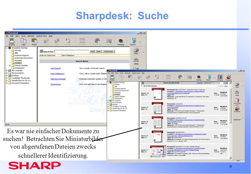 10 Sharpdesk: Suche Überblick 42 verschiedene Text und Bilddateiformate werden unterstützt Unbedingt Index erstellen, bevor Dateien abgerufen werden –Programmierung von automatischen Index-Updates möglich Möglichkeit zum Klarschriftlesen und Indizieren von Bilddateien einschließlich PDF-Dateien Fest in Sharpdesk integriert Suchergebnisse werden im Kurzübersicht oder Miniaturansicht präsentiert Zeigt die Anzahl der Worttreffer pro Dokument an Gefundene Dokumente können geöffnet, bearbeitet, ausgedruckt, neu gespeichert, usw.
