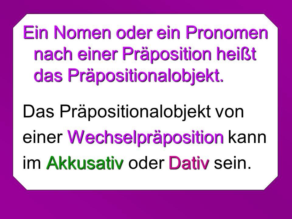 Ein Nomen oder ein Pronomen nach einer Präposition heißt das Präpositionalobjekt.