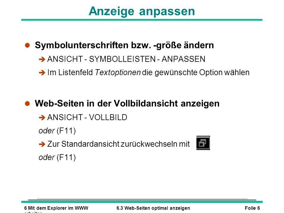 Folie 76 Mit dem Explorer im WWW arbeiten 6.4 Überblick wichtiger Funktionen Überblick wichtiger Funktionen l Startseite laden oder ANSICHT - WECHSELN ZU - STARTSEITE oder (ALT) (POS1) l Aktuelle Seite erneut laden oder ANSICHT - AKTUALISIEREN oder (F5) l Laden der Seite abbrechen oder ANSICHT - ABBRECHEN oder (ESC) l Darstellung der Schrift verändern è ANSICHT - SCHRIFTGRAD