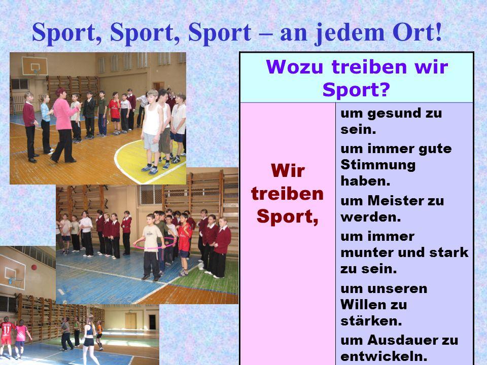 Sport, Sport, Sport – an jedem Ort! Wozu treiben wir Sport? Wir treiben Sport, um gesund zu sein. um immer gute Stimmung haben. um Meister zu werden.
