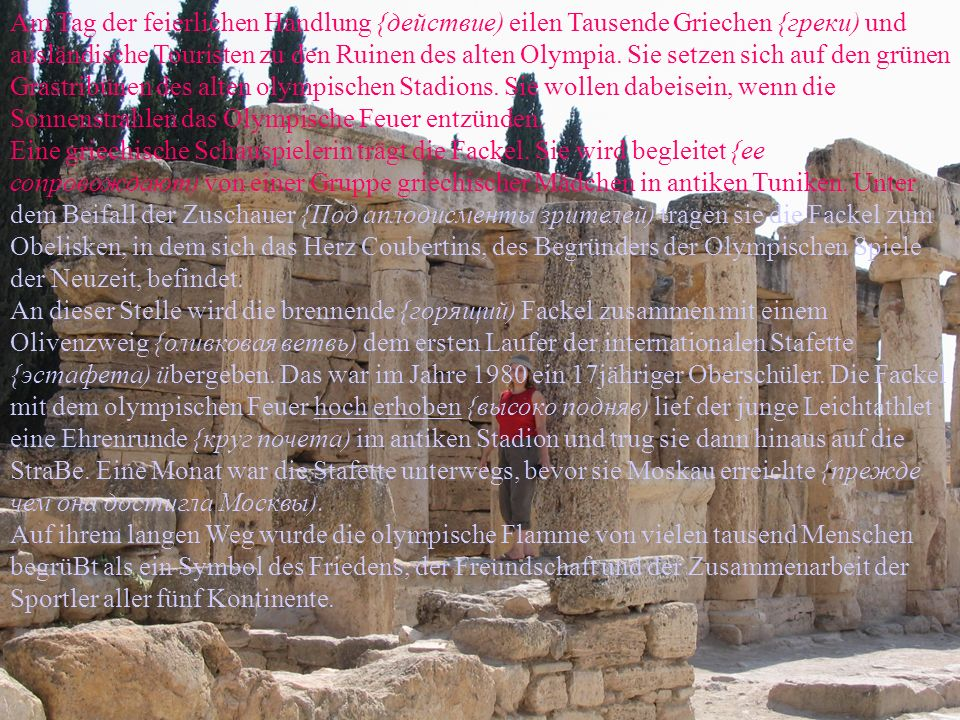 Am Tag der feierlichen Handlung {действие) eilen Tausende Griechen {греки) und ausländische Touristen zu den Ruinen des alten Olympia. Sie setzen sich