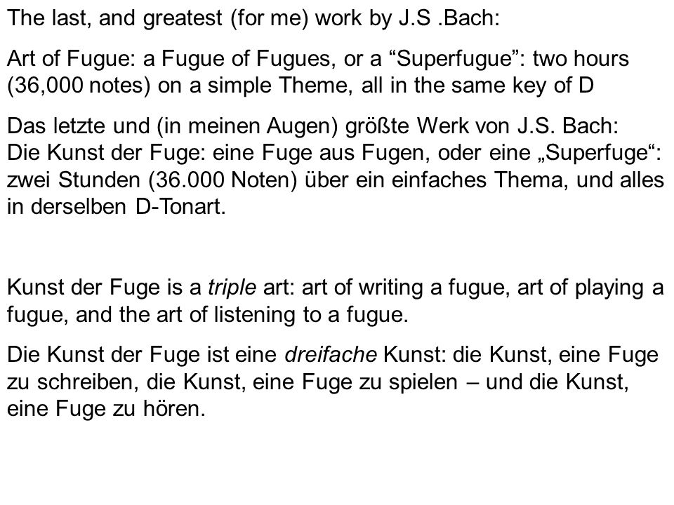 The last, and greatest (for me) work by J.S.Bach: Art of Fugue: a Fugue of Fugues, or a Superfugue: two hours (36,000 notes) on a simple Theme, all in the same key of D Das letzte und (in meinen Augen) größte Werk von J.S.