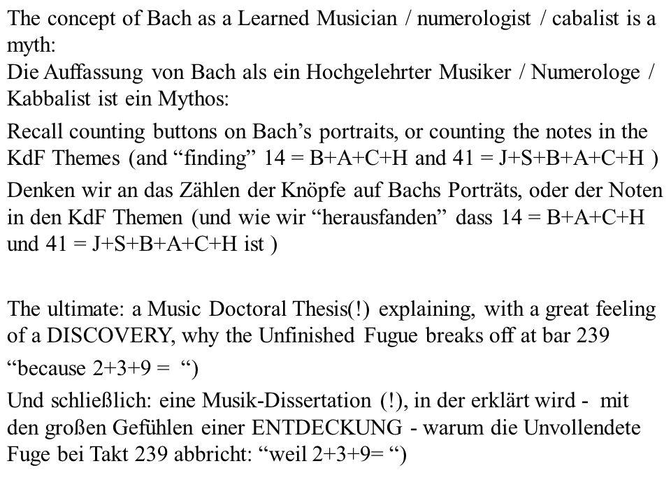 The concept of Bach as a Learned Musician / numerologist / cabalist is a myth: Die Auffassung von Bach als ein Hochgelehrter Musiker / Numerologe / Kabbalist ist ein Mythos: Recall counting buttons on Bachs portraits, or counting the notes in the KdF Themes (and finding 14 = B+A+C+H and 41 = J+S+B+A+C+H ) Denken wir an das Zählen der Knöpfe auf Bachs Porträts, oder der Noten in den KdF Themen (und wie wir herausfanden dass 14 = B+A+C+H und 41 = J+S+B+A+C+H ist ) The ultimate: a Music Doctoral Thesis(!) explaining, with a great feeling of a DISCOVERY, why the Unfinished Fugue breaks off at bar 239 because 2+3+9 = ) Und schließlich: eine Musik-Dissertation (!), in der erklärt wird - mit den großen Gefühlen einer ENTDECKUNG - warum die Unvollendete Fuge bei Takt 239 abbricht: weil 2+3+9= )