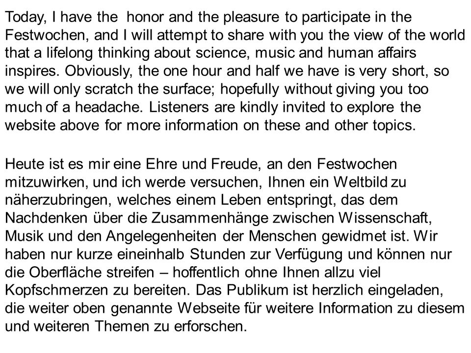 Today, I have the honor and the pleasure to participate in the Festwochen, and I will attempt to share with you the view of the world that a lifelong thinking about science, music and human affairs inspires.