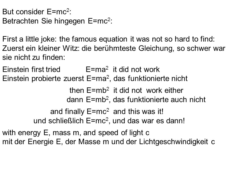 But consider E=mc 2 : Betrachten Sie hingegen E=mc 2 : First a little joke: the famous equation it was not so hard to find: Zuerst ein kleiner Witz: die berühmteste Gleichung, so schwer war sie nicht zu finden: Einstein first tried E=ma 2 it did not work Einstein probierte zuerst E=ma 2, das funktionierte nicht then E=mb 2 it did not work either dann E=mb 2, das funktionierte auch nicht and finally E=mc 2 and this was it.