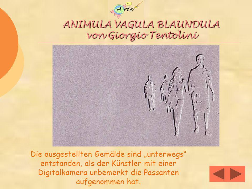 ANIMULA VAGULA BLAUNDULA von Giorgio Tentolini Die ausgestellten Gemälde sind unterwegs entstanden, als der Künstler mit einer Digitalkamera unbemerkt die Passanten aufgenommen hat.