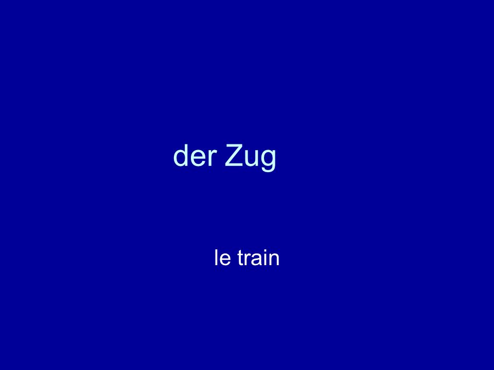der Zug le train
