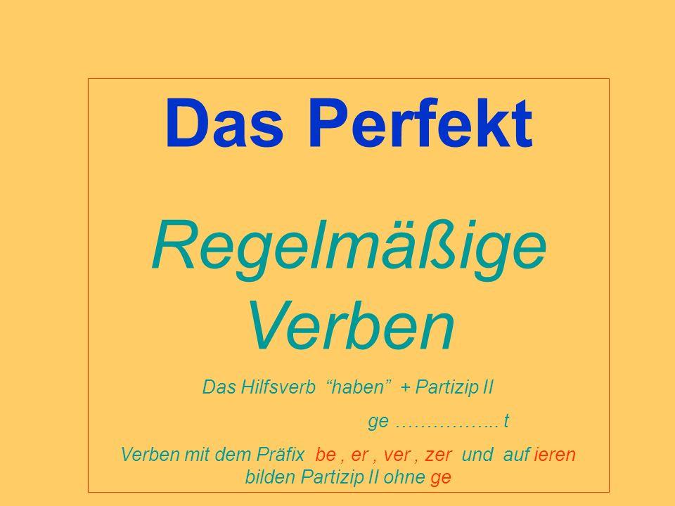 Das Perfekt Regelmäßige Verben Das Hilfsverb haben + Partizip II ge …………….. t Verben mit dem Präfix be, er, ver, zer und auf ieren bilden Partizip II