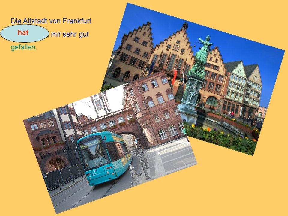 Die Altstadt von Frankfurt................... mir sehr gut gefallen. hat