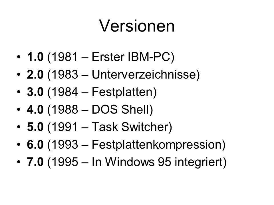 Versionen 1.0 (1981 – Erster IBM-PC) 2.0 (1983 – Unterverzeichnisse) 3.0 (1984 – Festplatten) 4.0 (1988 – DOS Shell) 5.0 (1991 – Task Switcher) 6.0 (1993 – Festplattenkompression) 7.0 (1995 – In Windows 95 integriert)