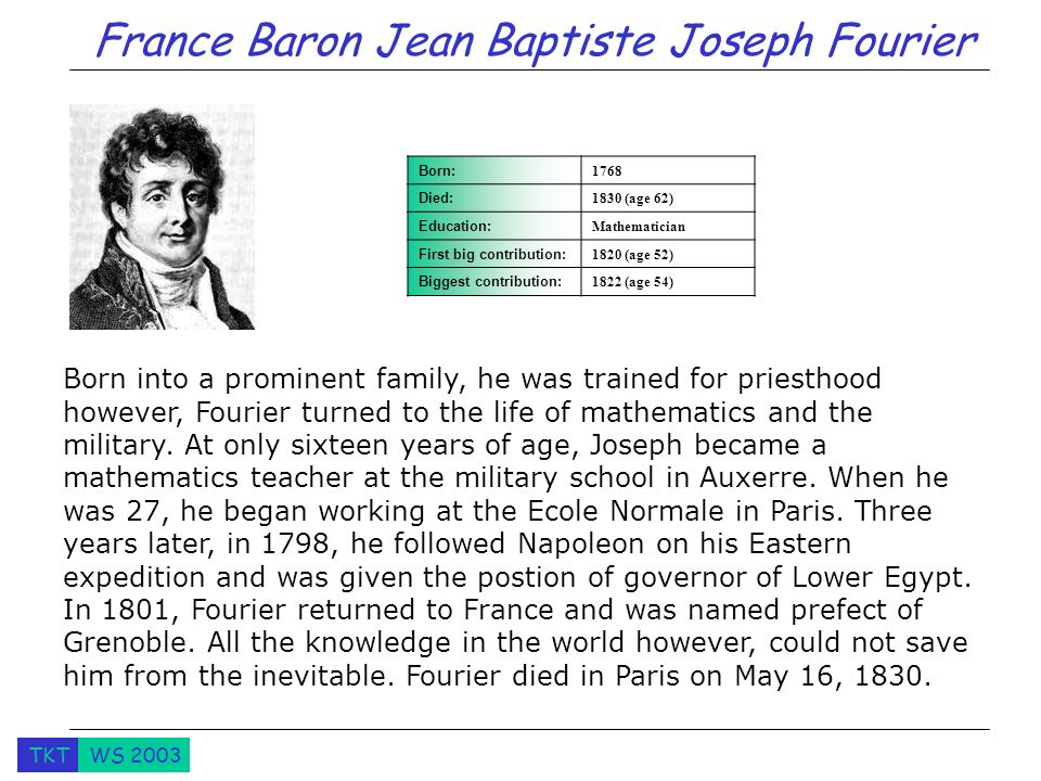 TKTWS 2003 Born into a prominent family, he was trained for priesthood however, Fourier turned to the life of mathematics and the military. At only si