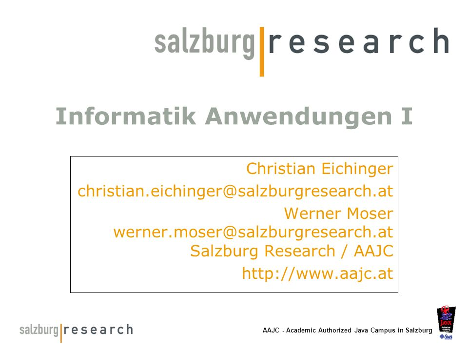 AAJC - Academic Authorized Java Campus in Salzburg Informatik Anwendungen I Christian Eichinger christian.eichinger@salzburgresearch.at Werner Moser w