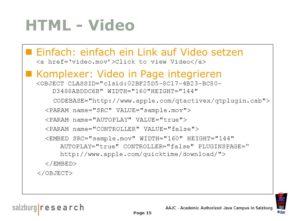 AAJC - Academic Authorized Java Campus in Salzburg Page 15 HTML - Video Einfach: einfach ein Link auf Video setzen Click to view Video Komplexer: Vide