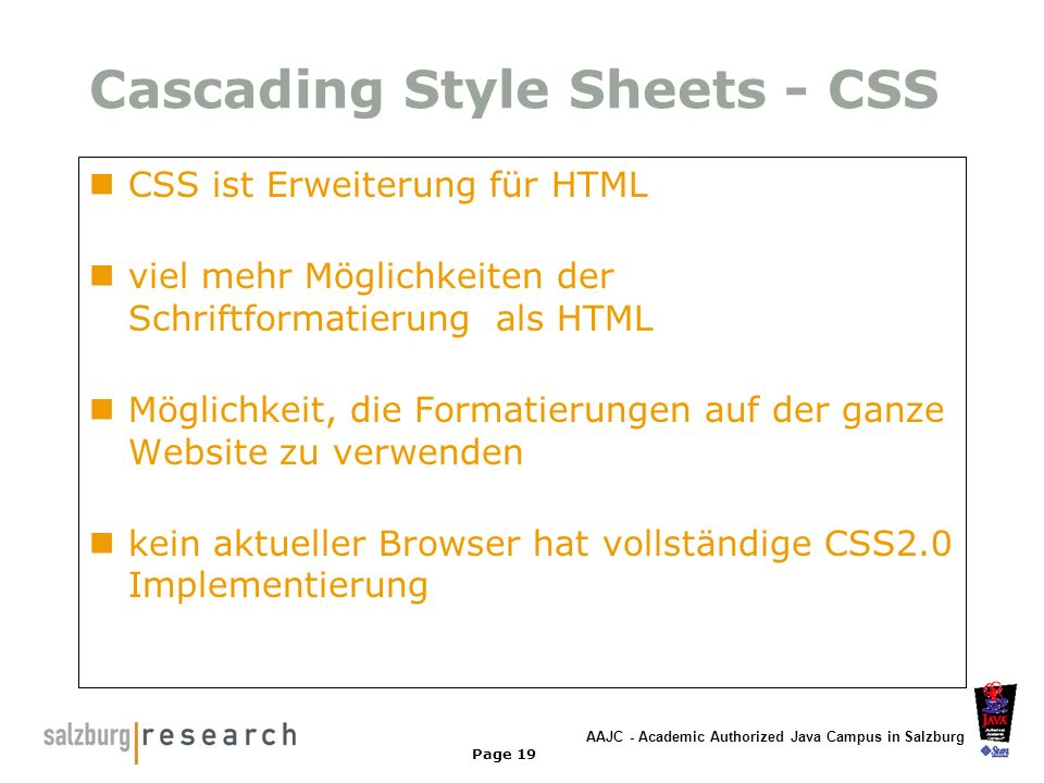 AAJC - Academic Authorized Java Campus in Salzburg Page 19 Cascading Style Sheets - CSS CSS ist Erweiterung für HTML viel mehr Möglichkeiten der Schri