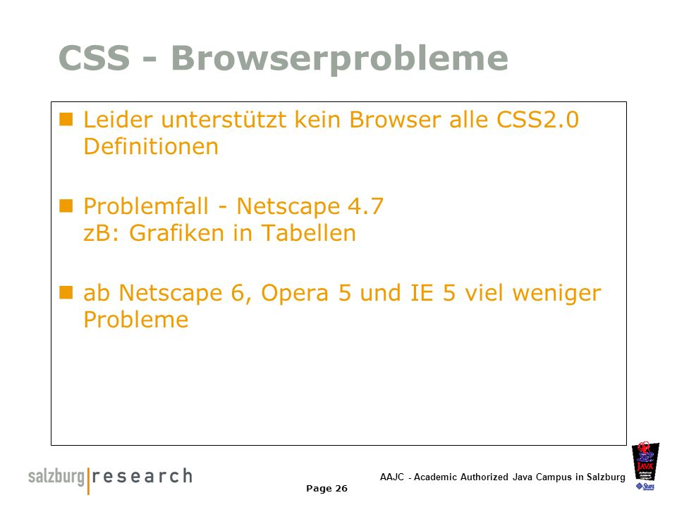 AAJC - Academic Authorized Java Campus in Salzburg Page 26 CSS - Browserprobleme Leider unterstützt kein Browser alle CSS2.0 Definitionen Problemfall