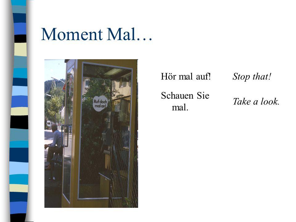 Moment Mal… Hör mal auf!Stop that! Schauen Sie mal. Take a look.