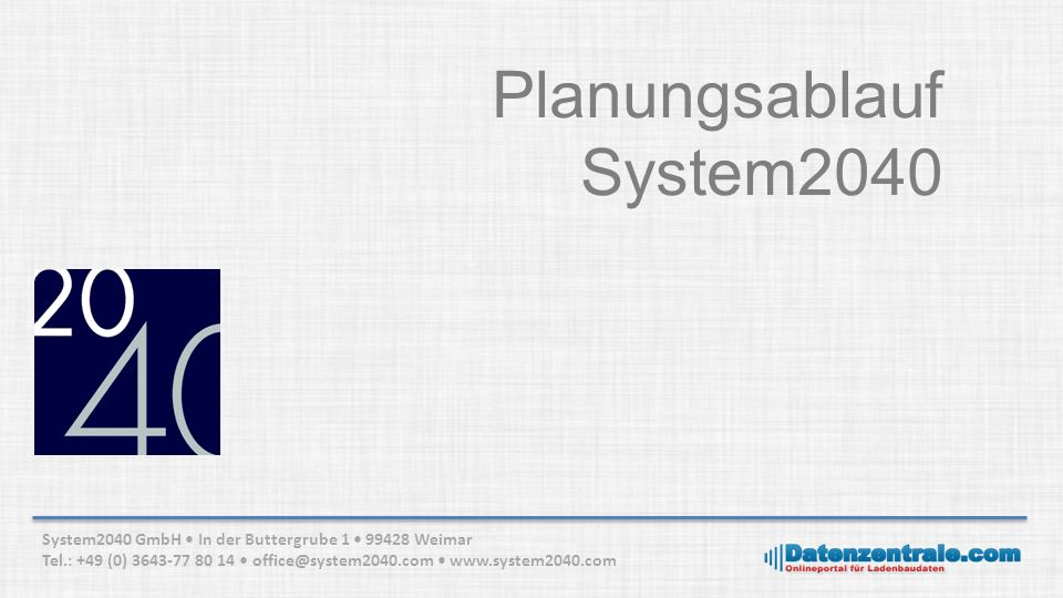Planungsablauf System2040 System2040 GmbH In der Buttergrube 1 99428 Weimar Tel.: +49 (0) 3643-77 80 14 office@system2040.com www.system2040.com