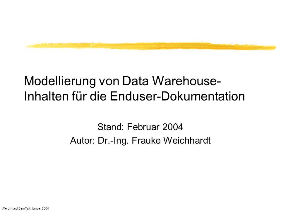 WeichhardtSemTalk Januar 2004 Modellierung von Data Warehouse- Inhalten für die Enduser-Dokumentation Stand: Februar 2004 Autor: Dr.-Ing. Frauke Weich