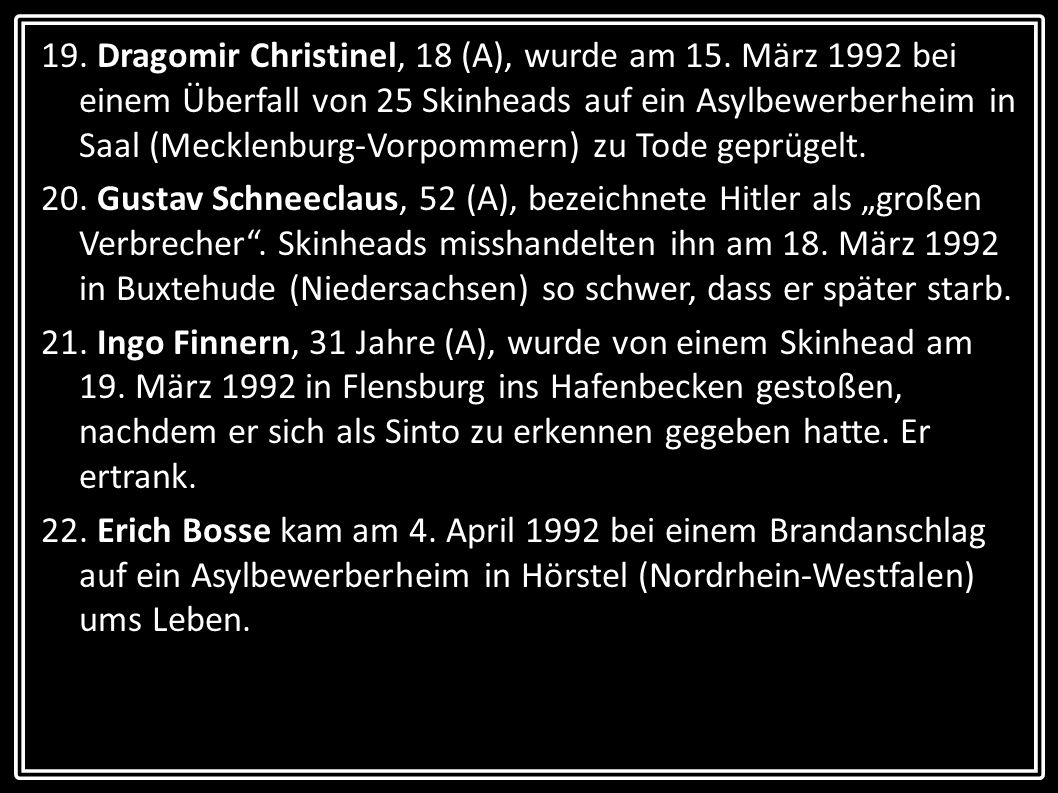 19. Dragomir Christinel, 18 (A), wurde am 15. März 1992 bei einem Überfall von 25 Skinheads auf ein Asylbewerberheim in Saal (Mecklenburg-Vorpommern)