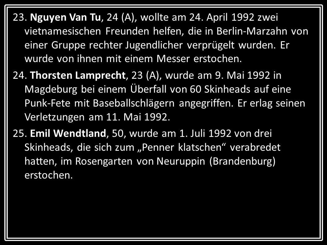 23. Nguyen Van Tu, 24 (A), wollte am 24. April 1992 zwei vietnamesischen Freunden helfen, die in Berlin-Marzahn von einer Gruppe rechter Jugendlicher