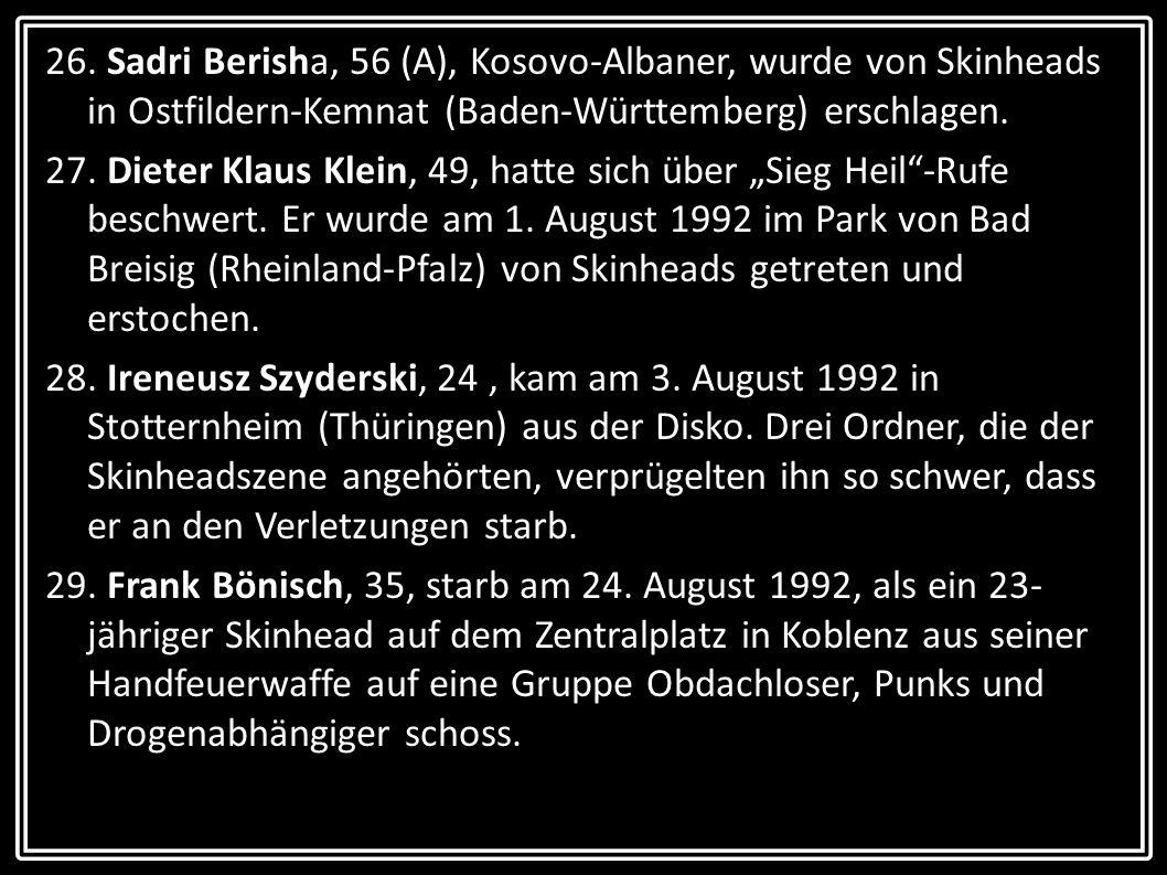 26. Sadri Berisha, 56 (A), Kosovo-Albaner, wurde von Skinheads in Ostfildern-Kemnat (Baden-Württemberg) erschlagen. 27. Dieter Klaus Klein, 49, hatte