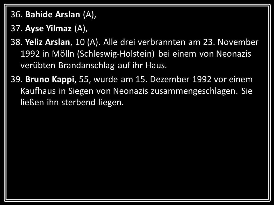 36. Bahide Arslan (A), 37. Ayse Yilmaz (A), 38. Yeliz Arslan, 10 (A). Alle drei verbrannten am 23. November 1992 in Mölln (Schleswig-Holstein) bei ein