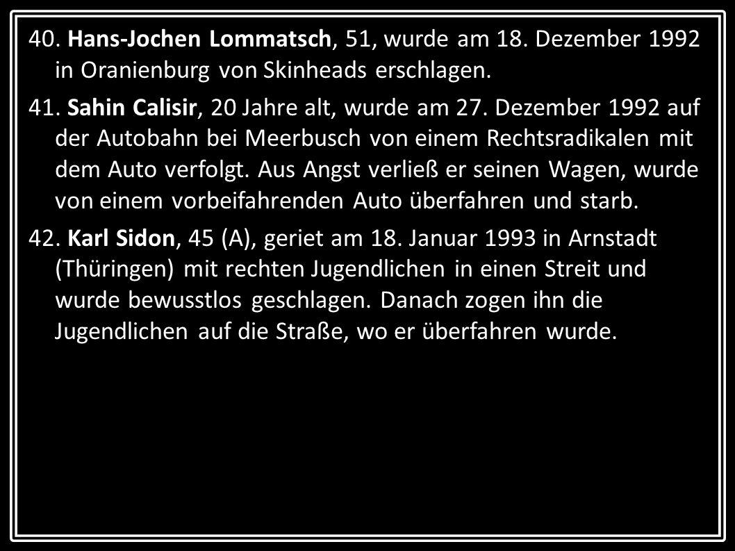 40. Hans-Jochen Lommatsch, 51, wurde am 18. Dezember 1992 in Oranienburg von Skinheads erschlagen. 41. Sahin Calisir, 20 Jahre alt, wurde am 27. Dezem