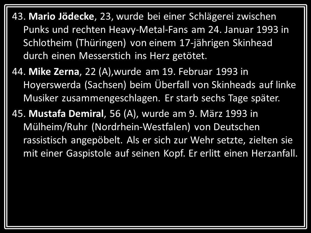 43. Mario Jödecke, 23, wurde bei einer Schlägerei zwischen Punks und rechten Heavy-Metal-Fans am 24. Januar 1993 in Schlotheim (Thüringen) von einem 1