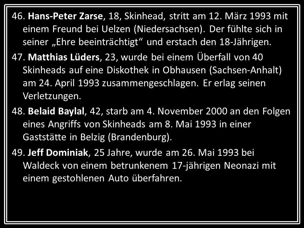 46. Hans-Peter Zarse, 18, Skinhead, stritt am 12. März 1993 mit einem Freund bei Uelzen (Niedersachsen). Der fühlte sich in seiner Ehre beeinträchtigt