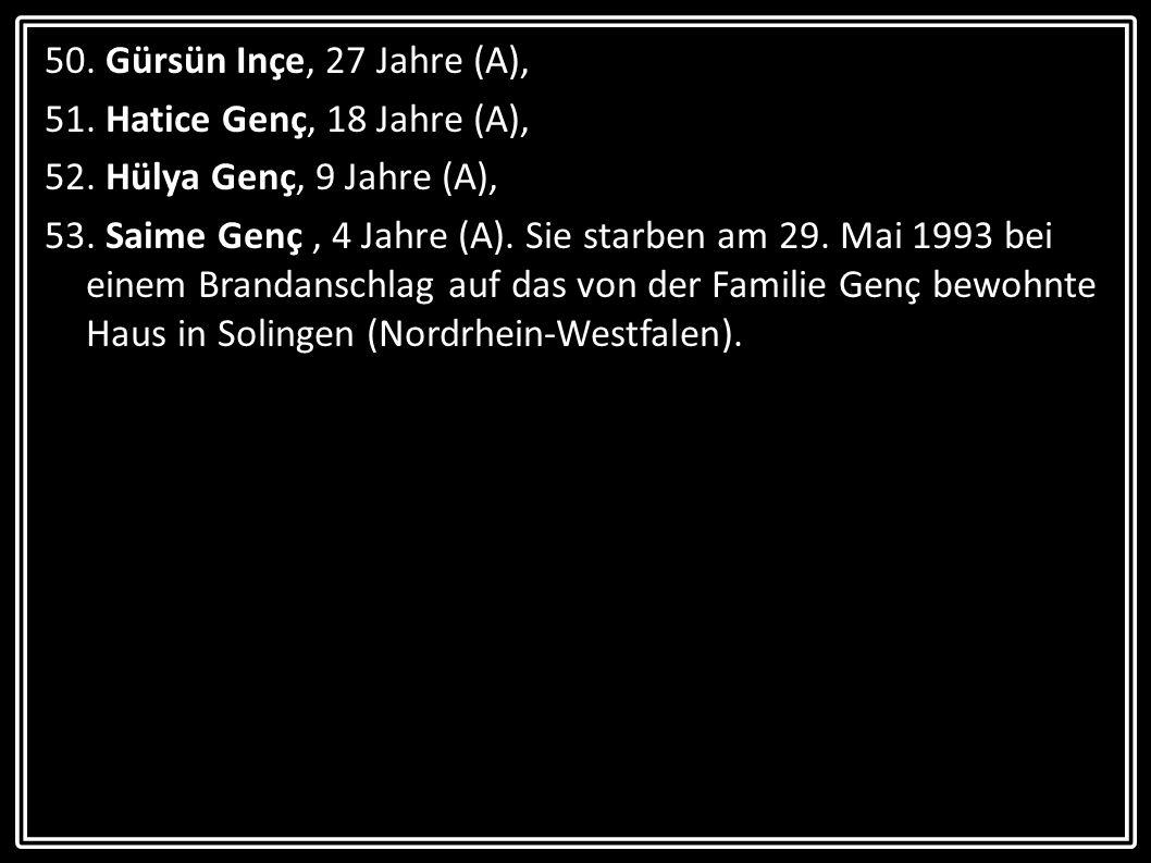 50. Gürsün Inçe, 27 Jahre (A), 51. Hatice Genç, 18 Jahre (A), 52. Hülya Genç, 9 Jahre (A), 53. Saime Genç, 4 Jahre (A). Sie starben am 29. Mai 1993 be