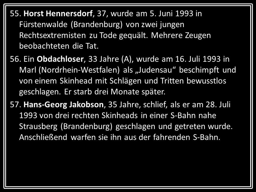 55. Horst Hennersdorf, 37, wurde am 5. Juni 1993 in Fürstenwalde (Brandenburg) von zwei jungen Rechtsextremisten zu Tode gequält. Mehrere Zeugen beoba