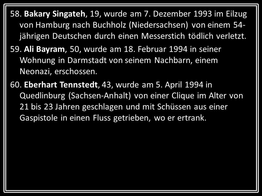 58. Bakary Singateh, 19, wurde am 7. Dezember 1993 im Eilzug von Hamburg nach Buchholz (Niedersachsen) von einem 54- jährigen Deutschen durch einen Me