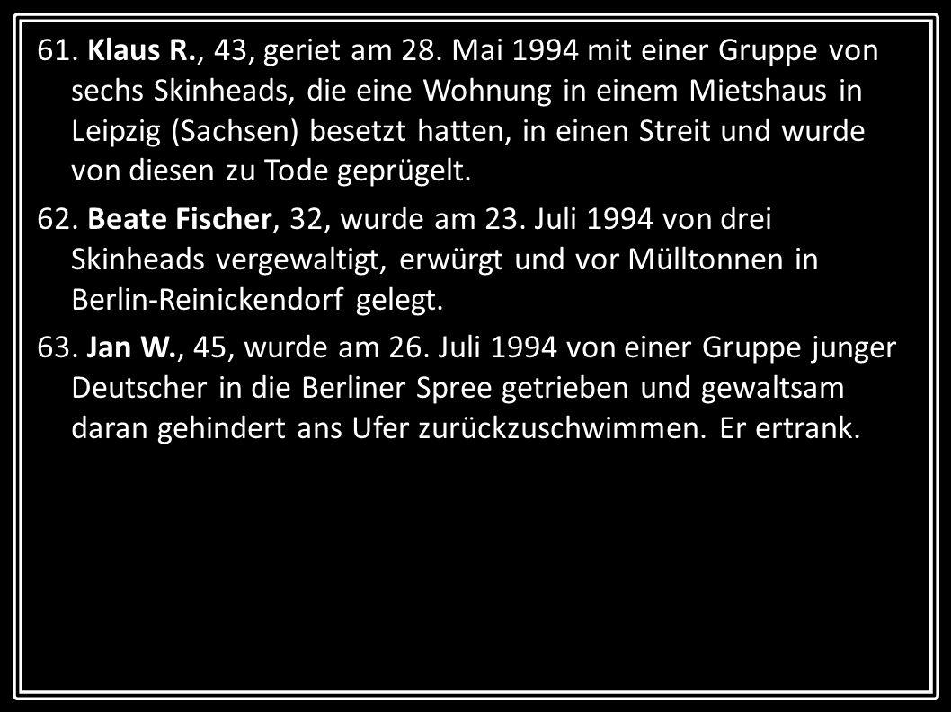 61. Klaus R., 43, geriet am 28. Mai 1994 mit einer Gruppe von sechs Skinheads, die eine Wohnung in einem Mietshaus in Leipzig (Sachsen) besetzt hatten