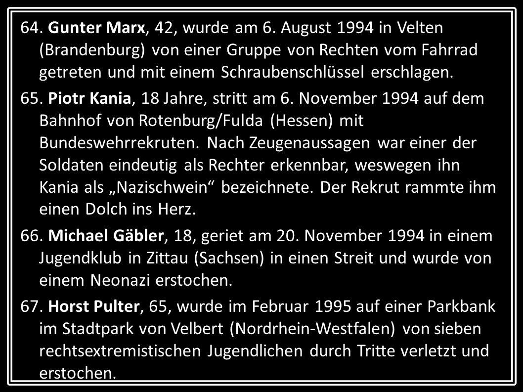 64. Gunter Marx, 42, wurde am 6. August 1994 in Velten (Brandenburg) von einer Gruppe von Rechten vom Fahrrad getreten und mit einem Schraubenschlüsse