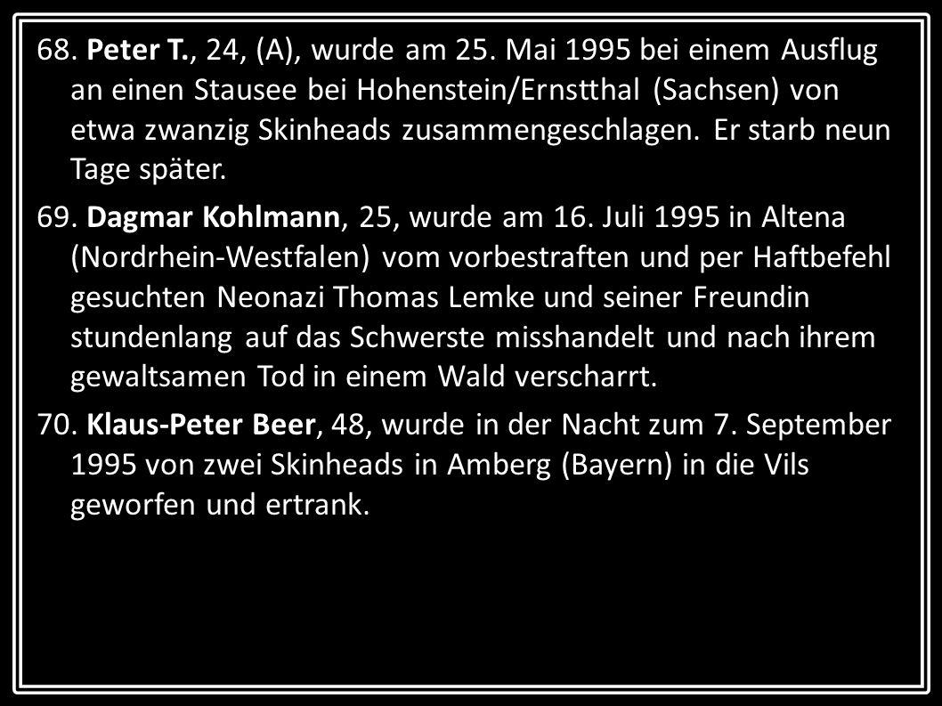 68. Peter T., 24, (A), wurde am 25. Mai 1995 bei einem Ausflug an einen Stausee bei Hohenstein/Ernstthal (Sachsen) von etwa zwanzig Skinheads zusammen