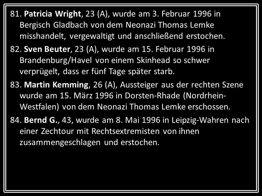 81. Patricia Wright, 23 (A), wurde am 3. Februar 1996 in Bergisch Gladbach von dem Neonazi Thomas Lemke misshandelt, vergewaltigt und anschließend ers