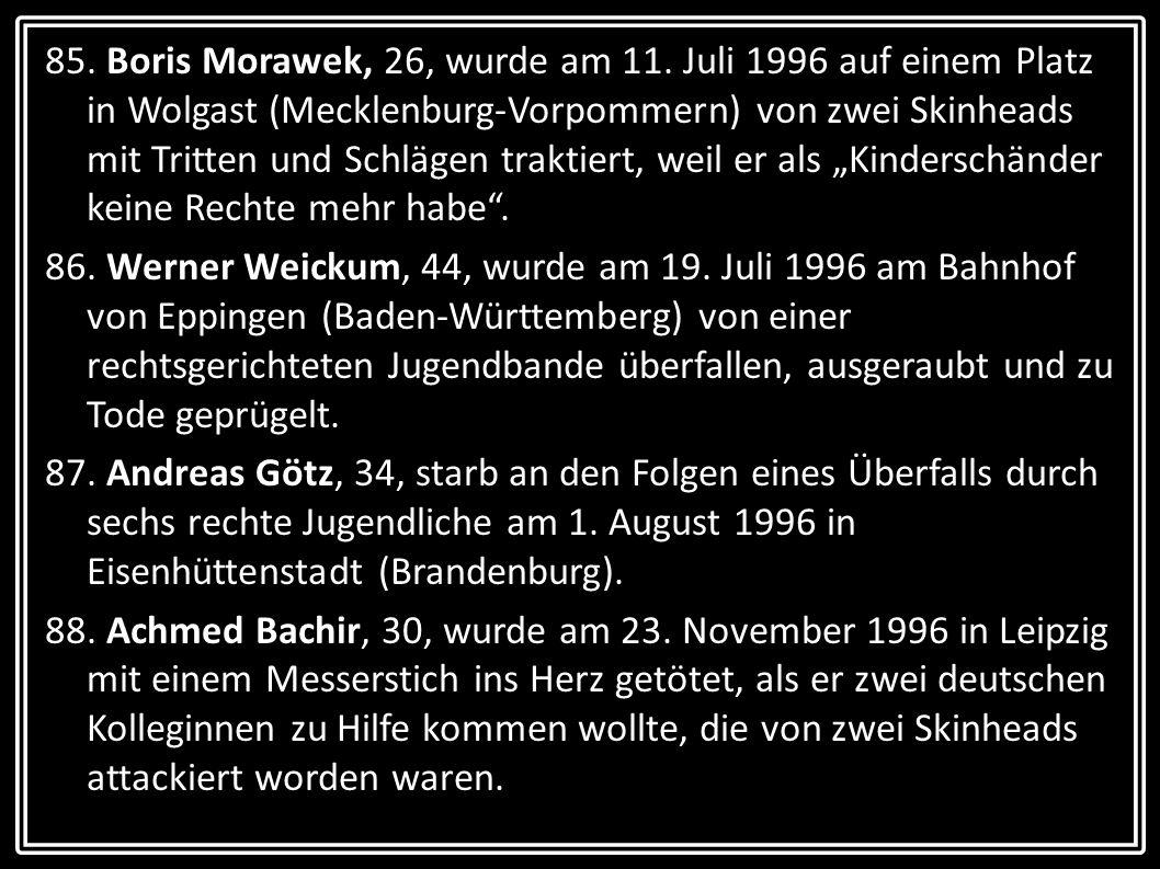 85. Boris Morawek, 26, wurde am 11. Juli 1996 auf einem Platz in Wolgast (Mecklenburg-Vorpommern) von zwei Skinheads mit Tritten und Schlägen traktier