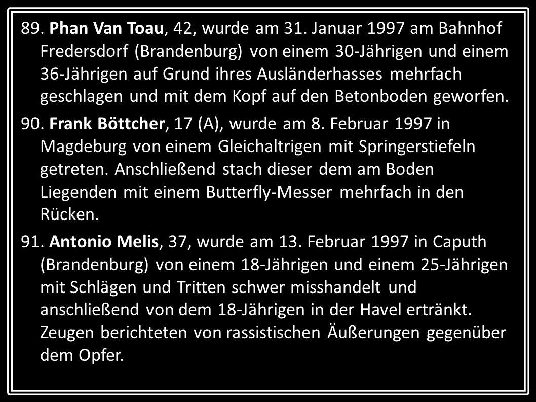 89. Phan Van Toau, 42, wurde am 31. Januar 1997 am Bahnhof Fredersdorf (Brandenburg) von einem 30-Jährigen und einem 36-Jährigen auf Grund ihres Auslä