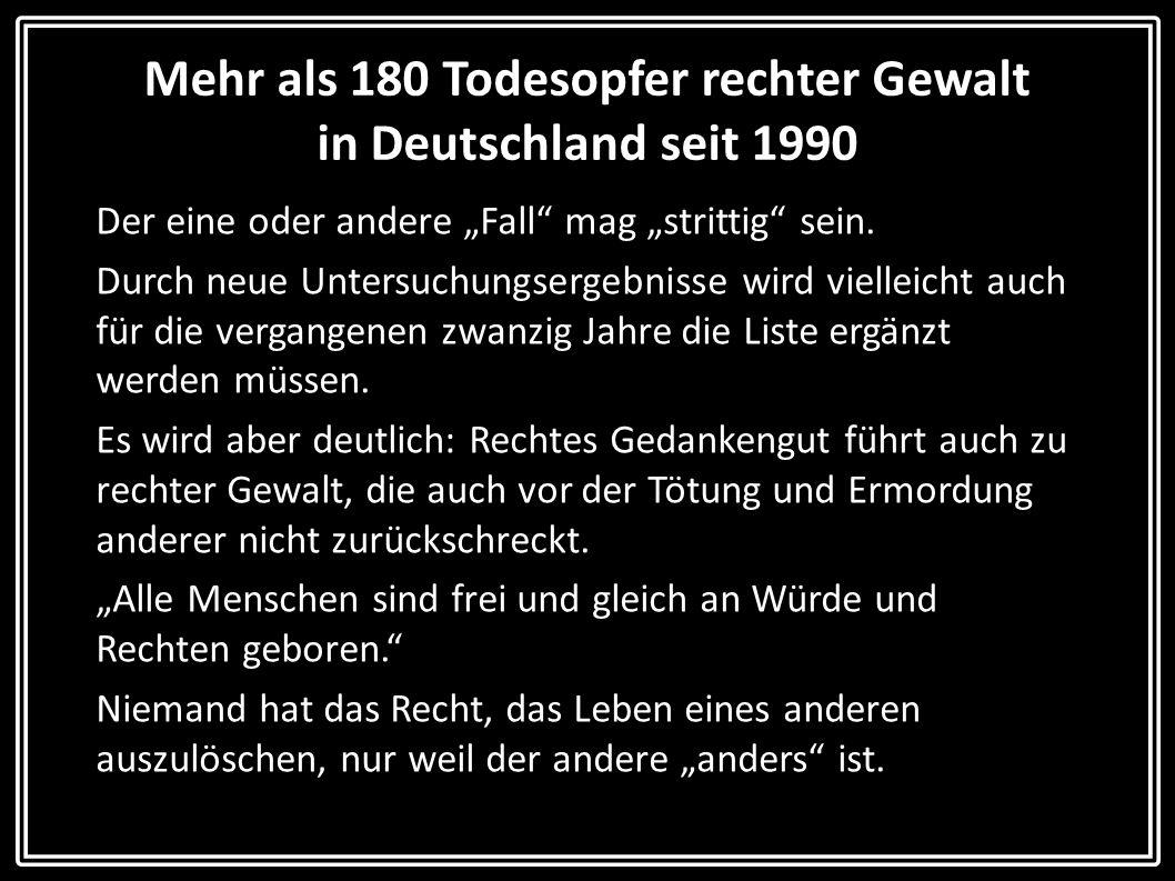 Mehr als 180 Todesopfer rechter Gewalt in Deutschland seit 1990 Der eine oder andere Fall mag strittig sein. Durch neue Untersuchungsergebnisse wird v
