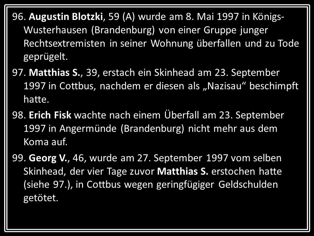 96. Augustin Blotzki, 59 (A) wurde am 8. Mai 1997 in Königs- Wusterhausen (Brandenburg) von einer Gruppe junger Rechtsextremisten in seiner Wohnung üb