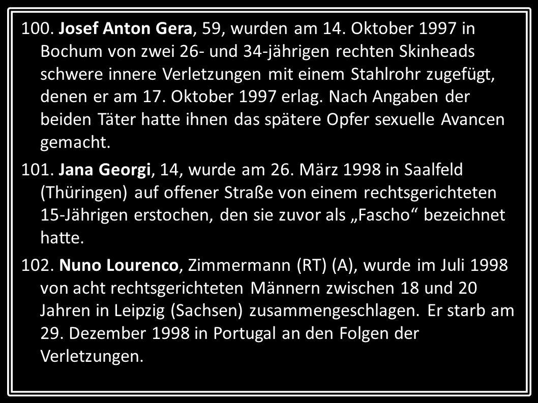 100. Josef Anton Gera, 59, wurden am 14. Oktober 1997 in Bochum von zwei 26- und 34-jährigen rechten Skinheads schwere innere Verletzungen mit einem S