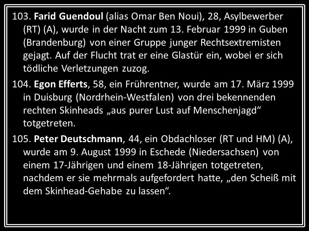 103. Farid Guendoul (alias Omar Ben Noui), 28, Asylbewerber (RT) (A), wurde in der Nacht zum 13. Februar 1999 in Guben (Brandenburg) von einer Gruppe