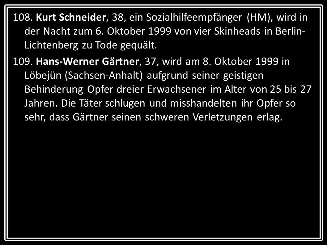 108. Kurt Schneider, 38, ein Sozialhilfeempfänger (HM), wird in der Nacht zum 6. Oktober 1999 von vier Skinheads in Berlin- Lichtenberg zu Tode gequäl