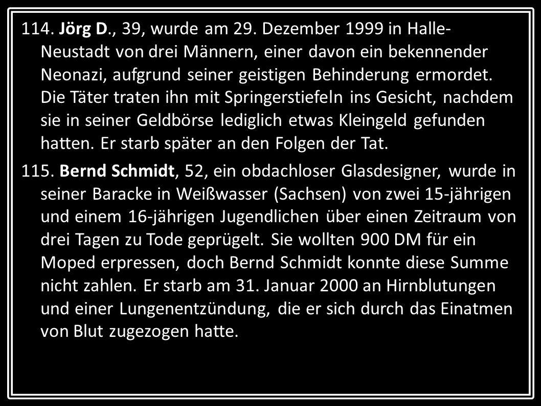 114. Jörg D., 39, wurde am 29. Dezember 1999 in Halle- Neustadt von drei Männern, einer davon ein bekennender Neonazi, aufgrund seiner geistigen Behin